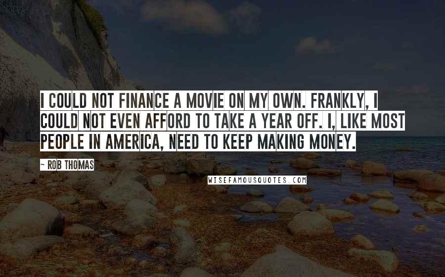 Rob Thomas quotes: I could not finance a movie on my own. Frankly, I could not even afford to take a year off. I, like most people in America, need to keep making