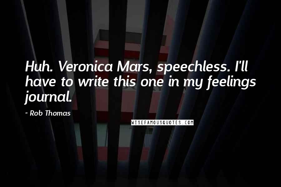 Rob Thomas quotes: Huh. Veronica Mars, speechless. I'll have to write this one in my feelings journal.