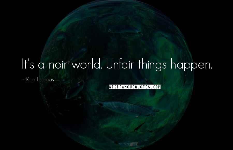 Rob Thomas quotes: It's a noir world. Unfair things happen.