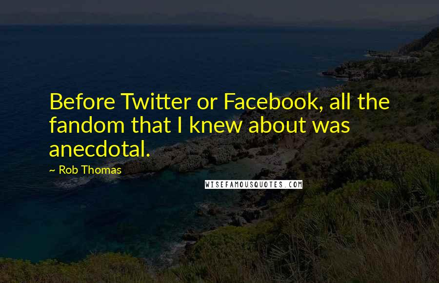 Rob Thomas quotes: Before Twitter or Facebook, all the fandom that I knew about was anecdotal.