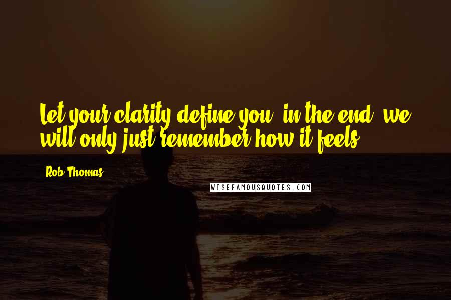 Rob Thomas quotes: Let your clarity define you, in the end, we will only just remember how it feels.