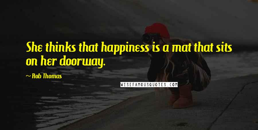 Rob Thomas quotes: She thinks that happiness is a mat that sits on her doorway.