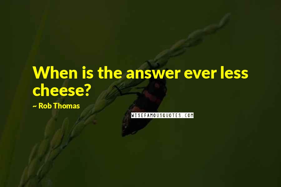 Rob Thomas quotes: When is the answer ever less cheese?