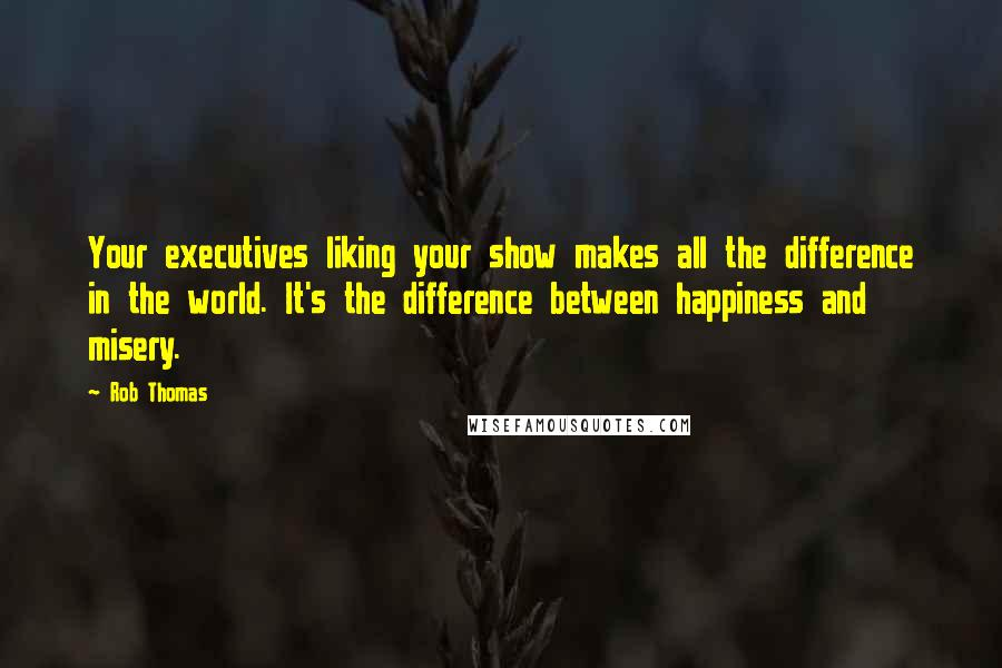 Rob Thomas quotes: Your executives liking your show makes all the difference in the world. It's the difference between happiness and misery.