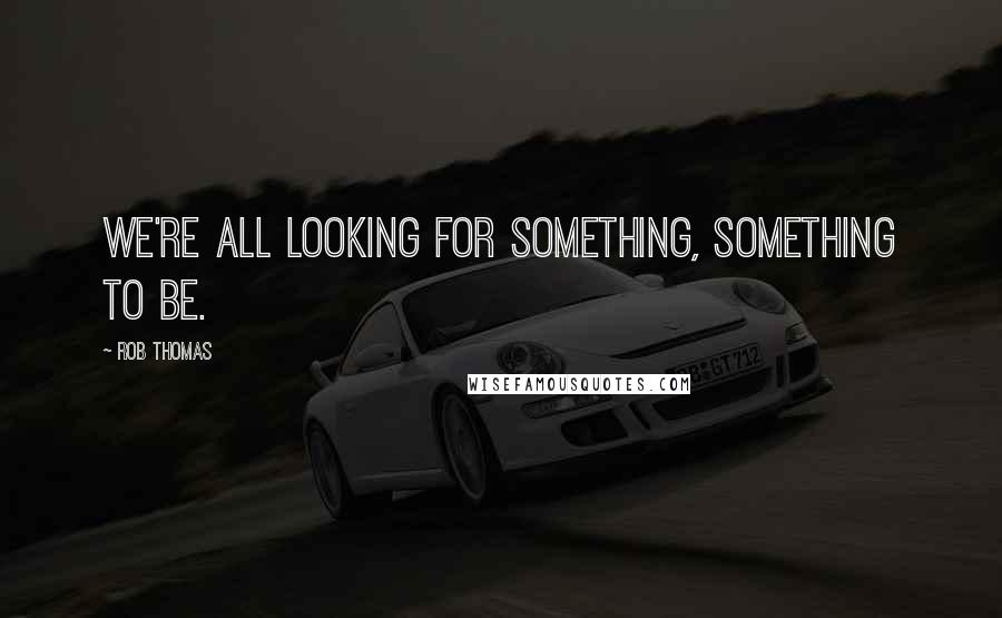 Rob Thomas quotes: We're all looking for something, something to be.