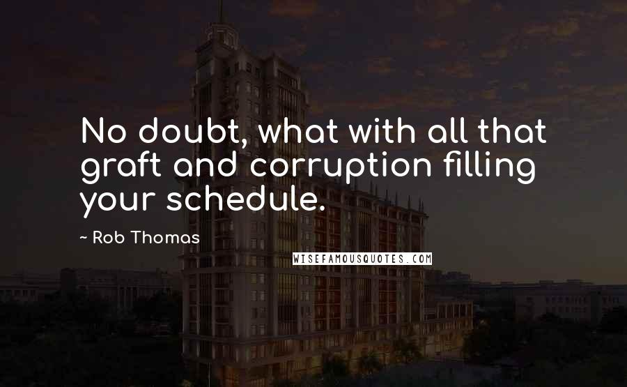 Rob Thomas quotes: No doubt, what with all that graft and corruption filling your schedule.