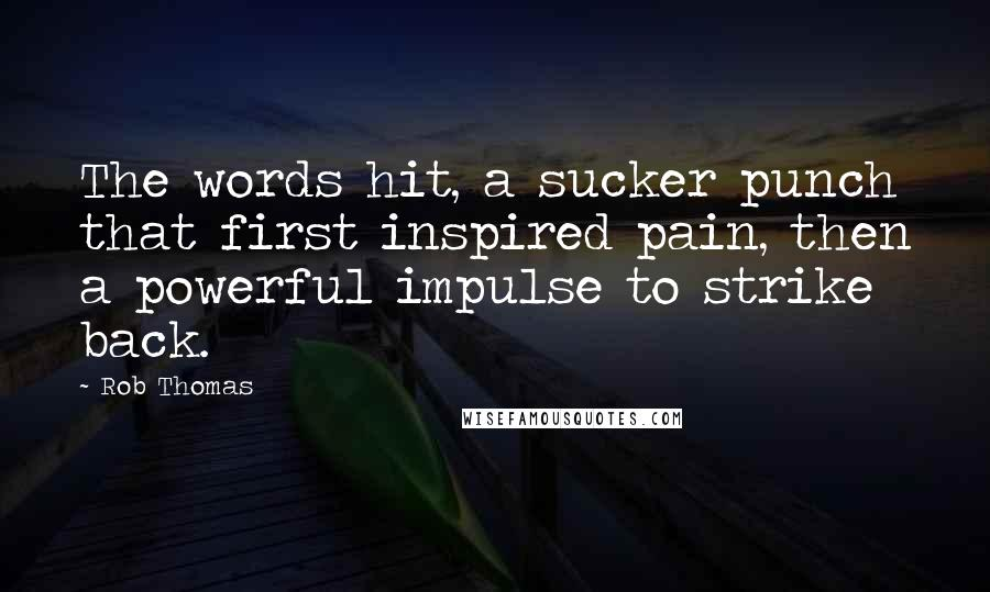 Rob Thomas quotes: The words hit, a sucker punch that first inspired pain, then a powerful impulse to strike back.