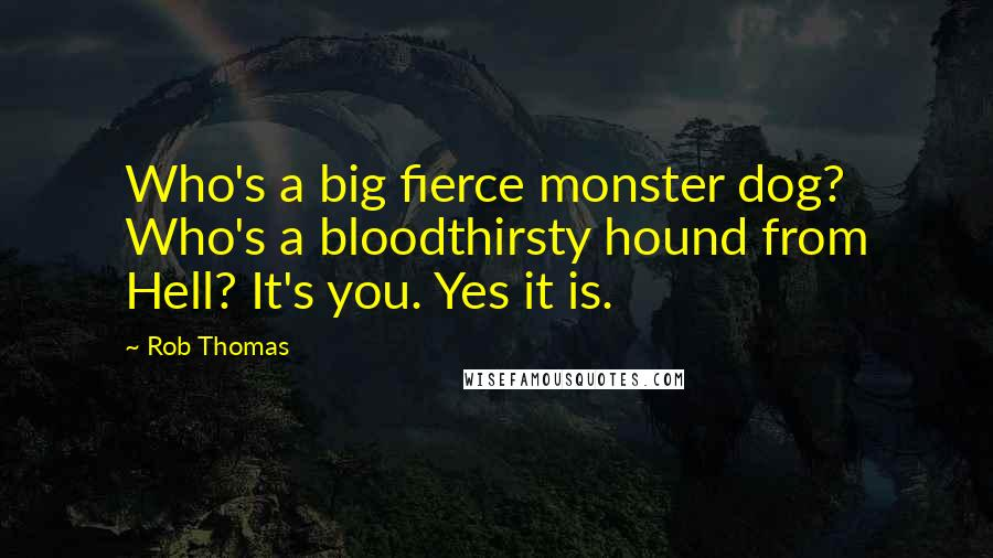 Rob Thomas quotes: Who's a big fierce monster dog? Who's a bloodthirsty hound from Hell? It's you. Yes it is.