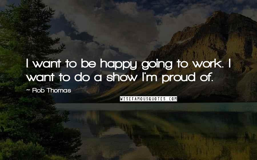 Rob Thomas quotes: I want to be happy going to work. I want to do a show I'm proud of.