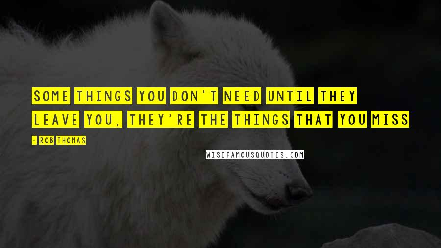 Rob Thomas quotes: Some things you don't need until they leave you, they're the things that you miss