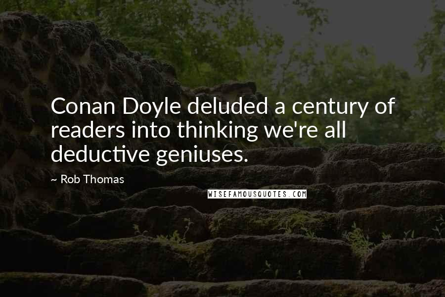 Rob Thomas quotes: Conan Doyle deluded a century of readers into thinking we're all deductive geniuses.