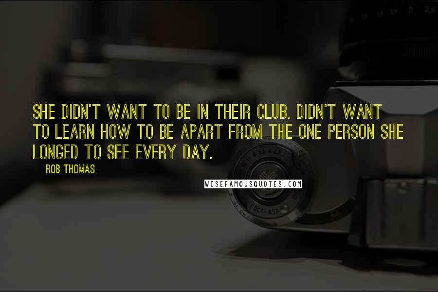 Rob Thomas quotes: She didn't want to be in their club. Didn't want to learn how to be apart from the one person she longed to see every day.