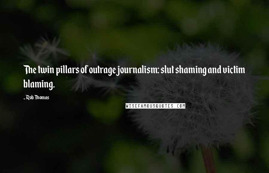 Rob Thomas quotes: The twin pillars of outrage journalism: slut shaming and victim blaming.