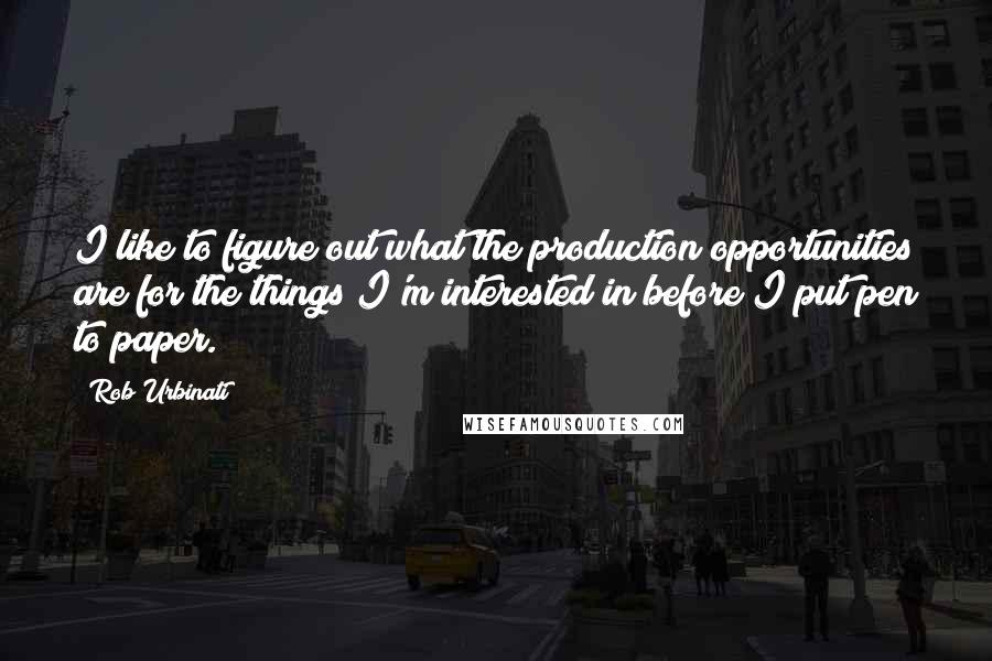 Rob Urbinati quotes: I like to figure out what the production opportunities are for the things I'm interested in before I put pen to paper.