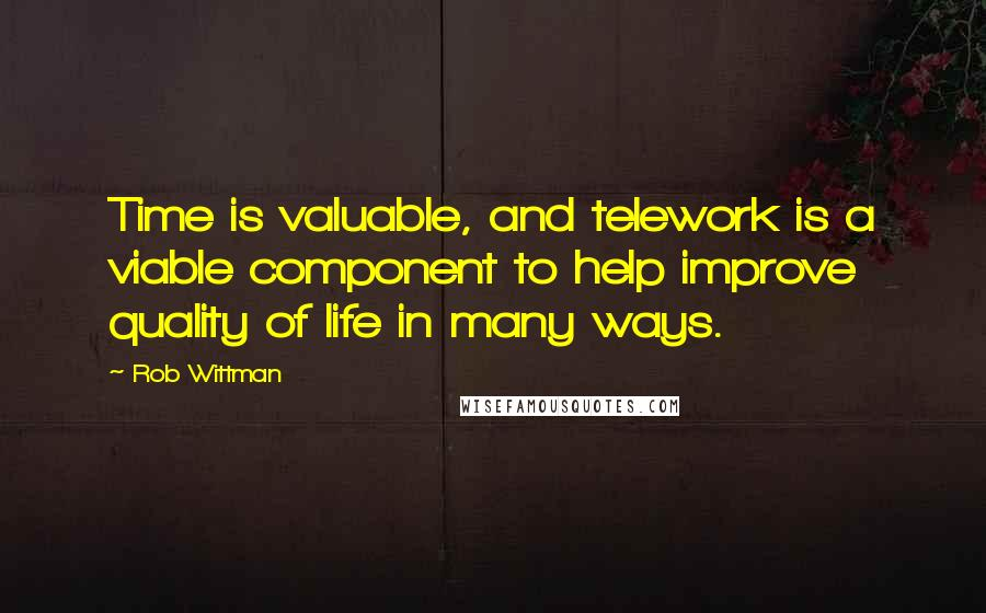 Rob Wittman quotes: Time is valuable, and telework is a viable component to help improve quality of life in many ways.