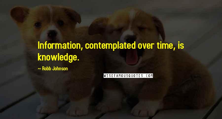 Robb Johnson quotes: Information, contemplated over time, is knowledge.
