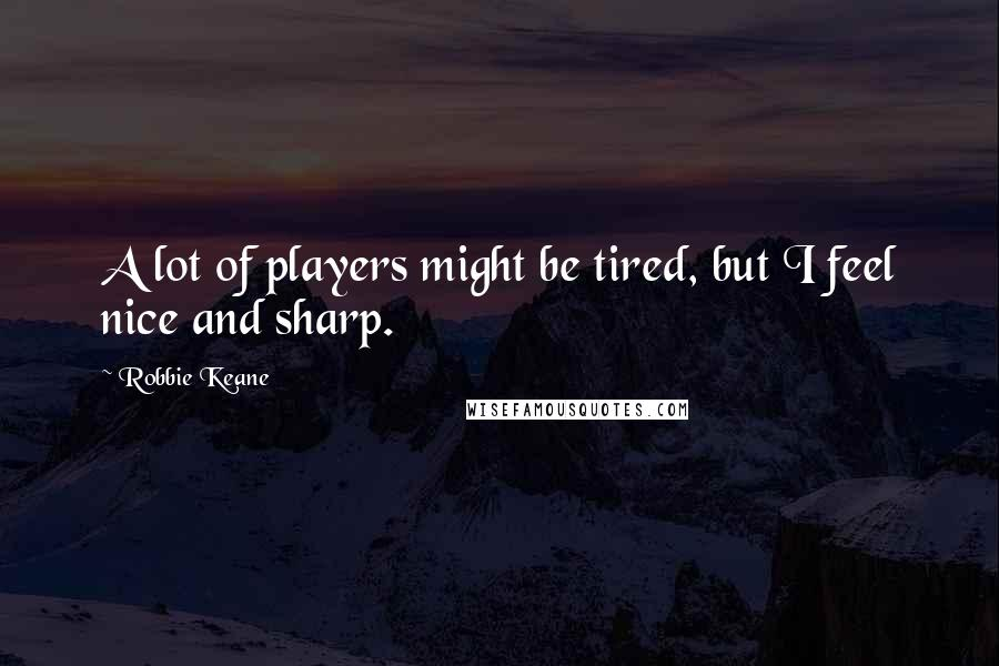 Robbie Keane quotes: A lot of players might be tired, but I feel nice and sharp.