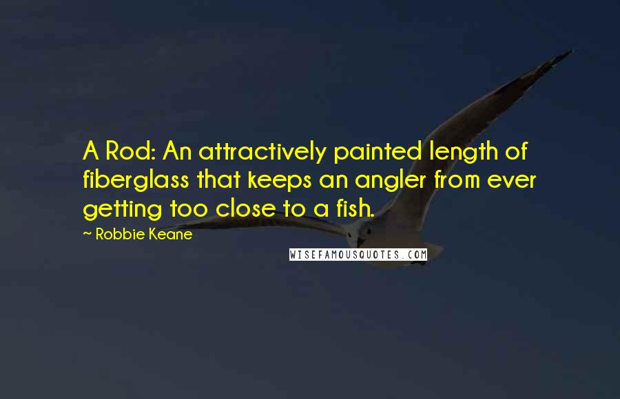 Robbie Keane quotes: A Rod: An attractively painted length of fiberglass that keeps an angler from ever getting too close to a fish.