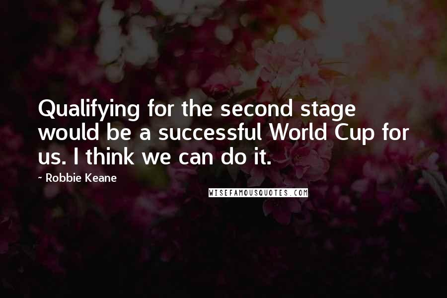 Robbie Keane quotes: Qualifying for the second stage would be a successful World Cup for us. I think we can do it.