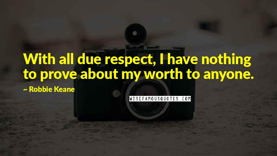 Robbie Keane quotes: With all due respect, I have nothing to prove about my worth to anyone.