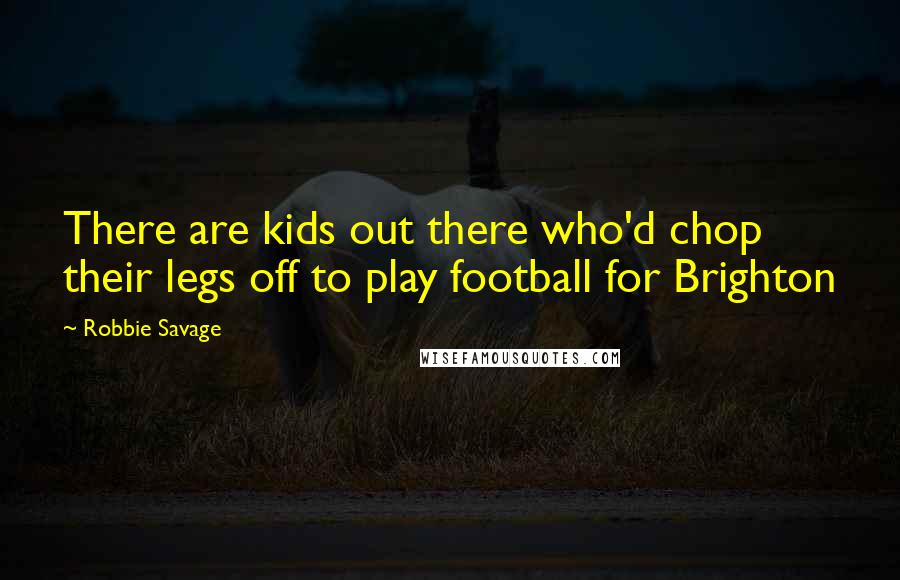 Robbie Savage quotes: There are kids out there who'd chop their legs off to play football for Brighton
