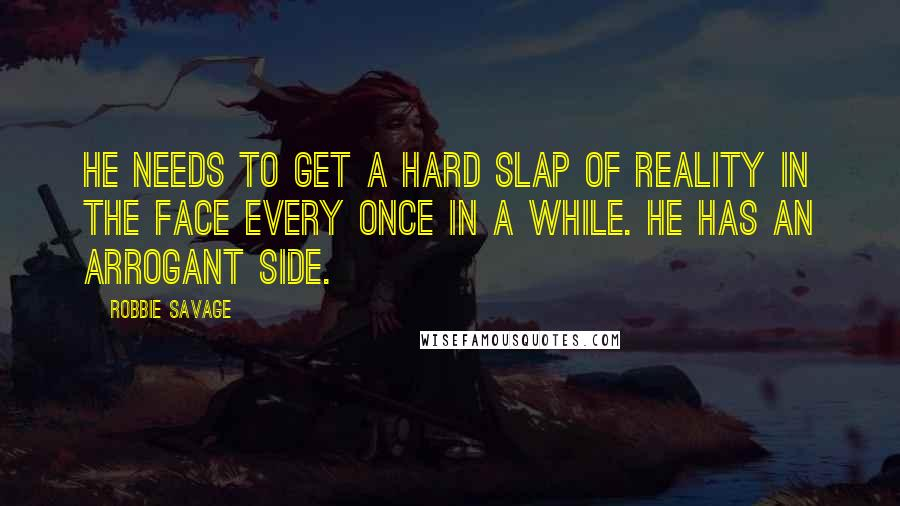 Robbie Savage quotes: He needs to get a hard slap of reality in the face every once in a while. He has an arrogant side.