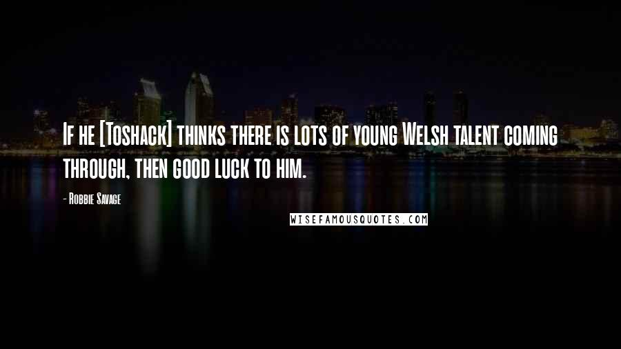 Robbie Savage quotes: If he [Toshack] thinks there is lots of young Welsh talent coming through, then good luck to him.