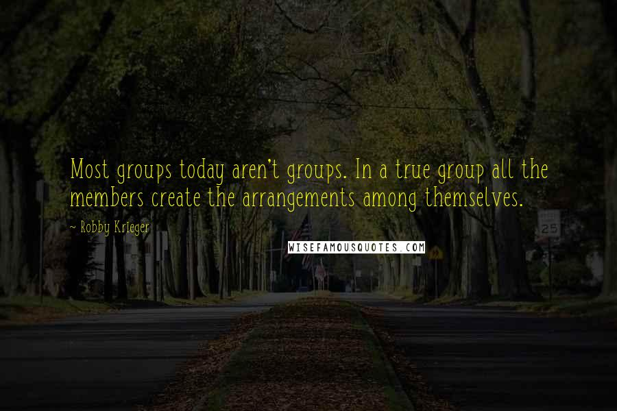 Robby Krieger quotes: Most groups today aren't groups. In a true group all the members create the arrangements among themselves.