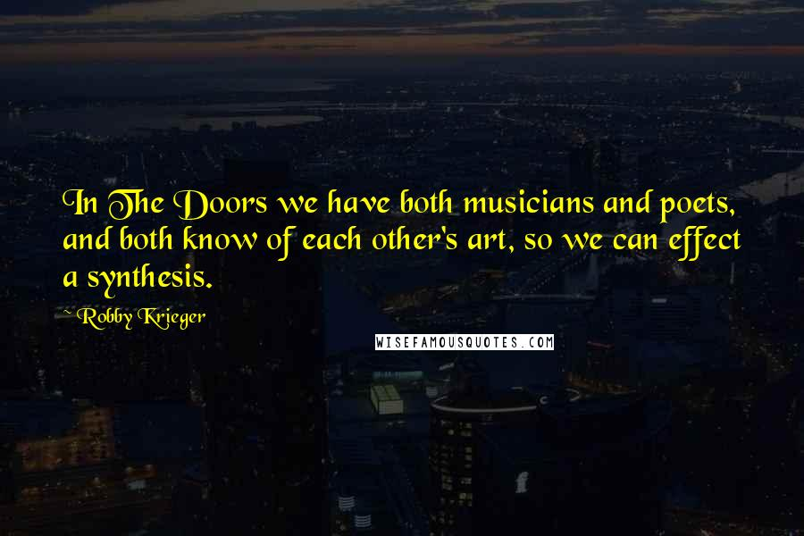 Robby Krieger quotes: In The Doors we have both musicians and poets, and both know of each other's art, so we can effect a synthesis.