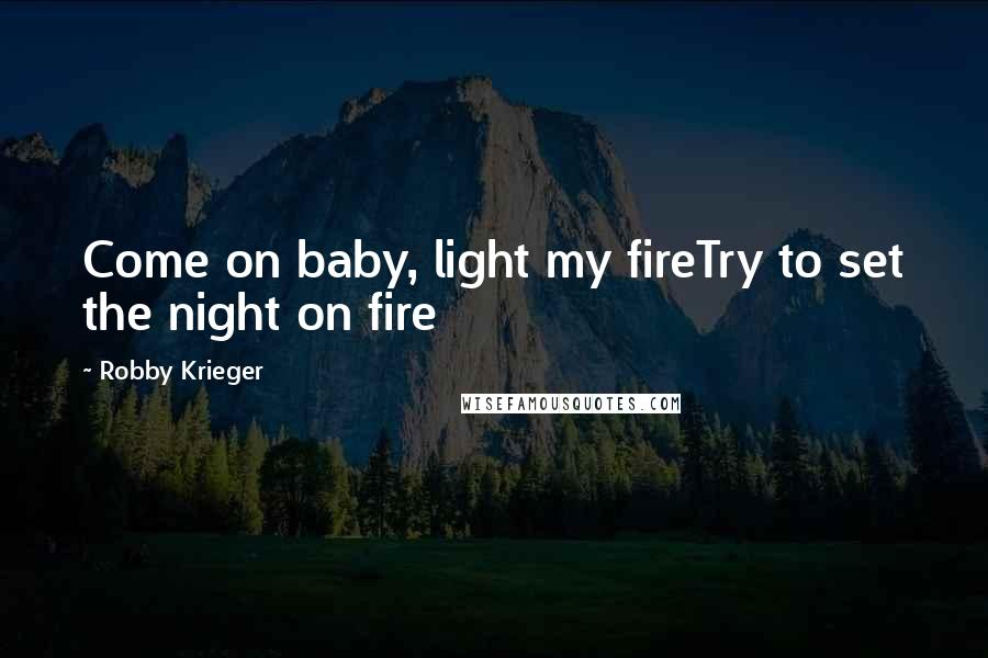 Robby Krieger quotes: Come on baby, light my fireTry to set the night on fire