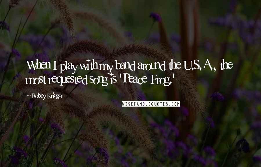 Robby Krieger quotes: When I play with my band around the U.S.A., the most requested song is 'Peace Frog.'
