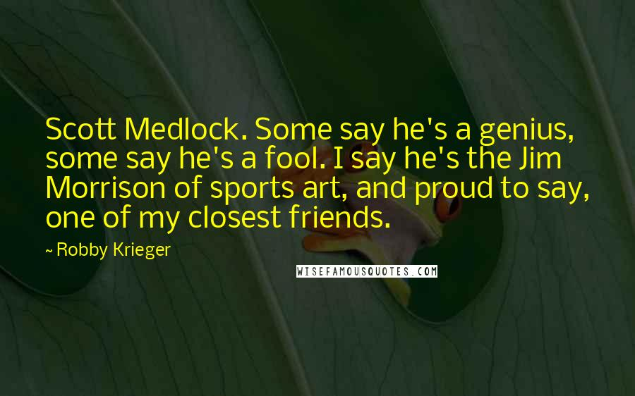 Robby Krieger quotes: Scott Medlock. Some say he's a genius, some say he's a fool. I say he's the Jim Morrison of sports art, and proud to say, one of my closest friends.