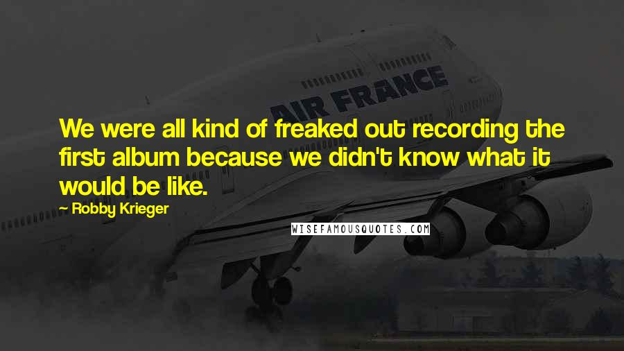 Robby Krieger quotes: We were all kind of freaked out recording the first album because we didn't know what it would be like.