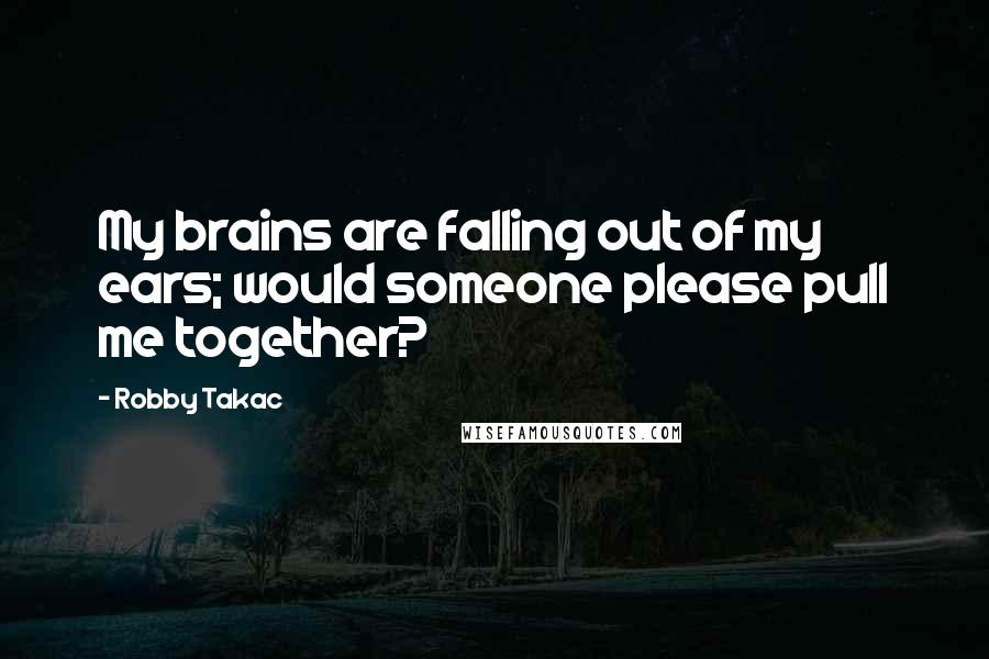 Robby Takac quotes: My brains are falling out of my ears; would someone please pull me together?