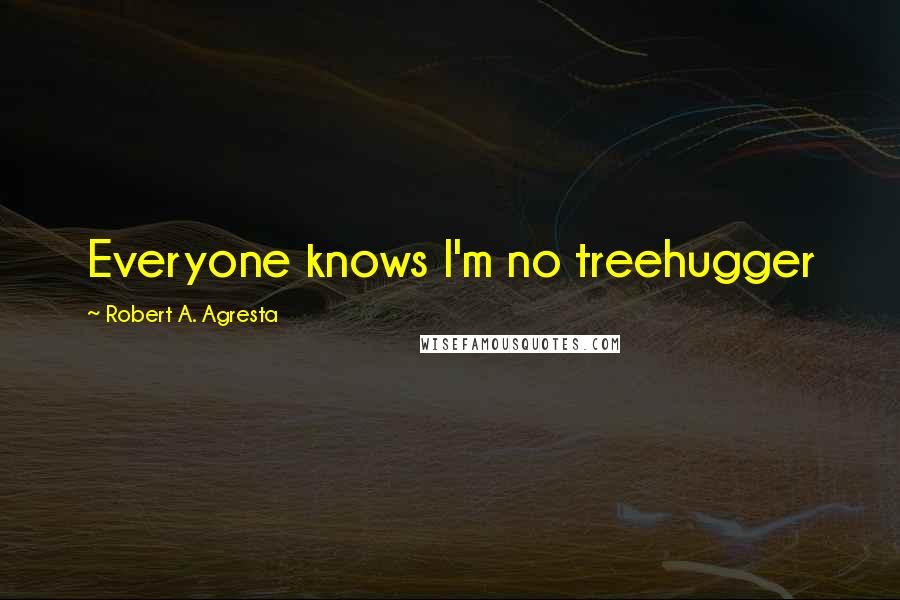 Robert A. Agresta quotes: Everyone knows I'm no treehugger