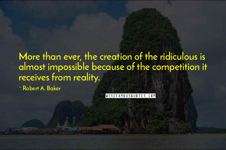 Robert A. Baker quotes: More than ever, the creation of the ridiculous is almost impossible because of the competition it receives from reality.