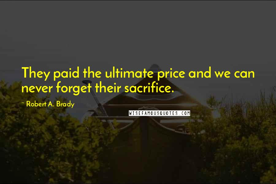 Robert A. Brady quotes: They paid the ultimate price and we can never forget their sacrifice.