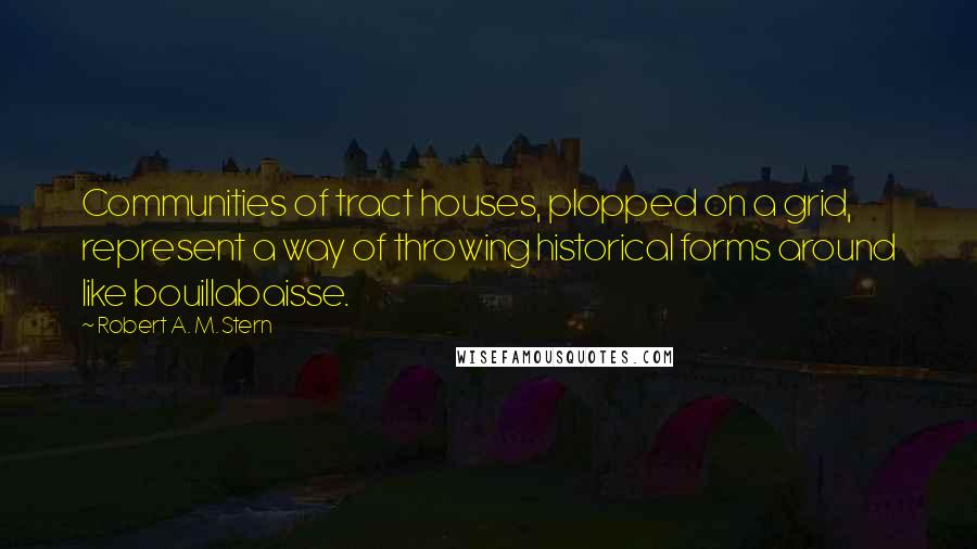 Robert A. M. Stern quotes: Communities of tract houses, plopped on a grid, represent a way of throwing historical forms around like bouillabaisse.