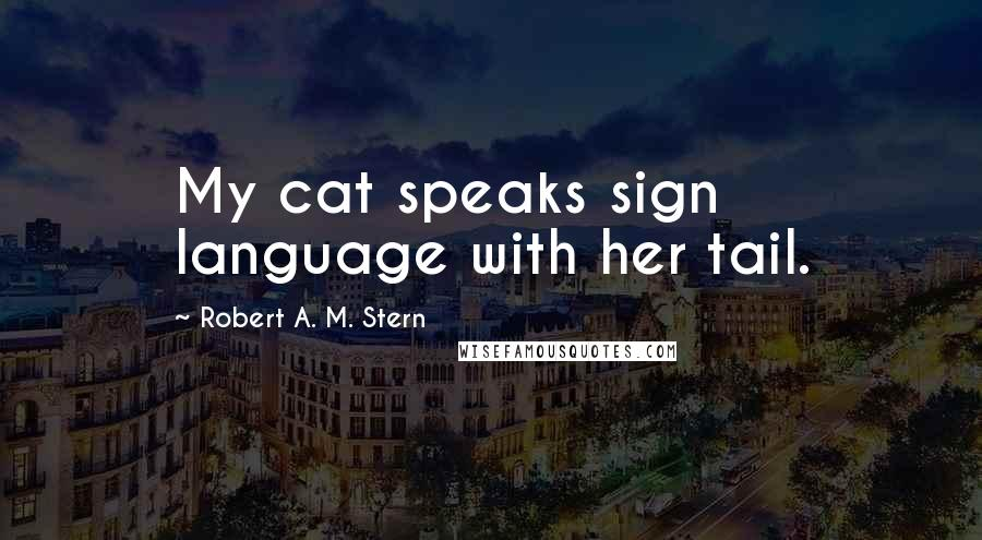 Robert A. M. Stern quotes: My cat speaks sign language with her tail.