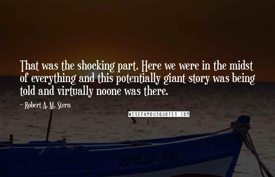 Robert A. M. Stern quotes: That was the shocking part. Here we were in the midst of everything and this potentially giant story was being told and virtually noone was there.