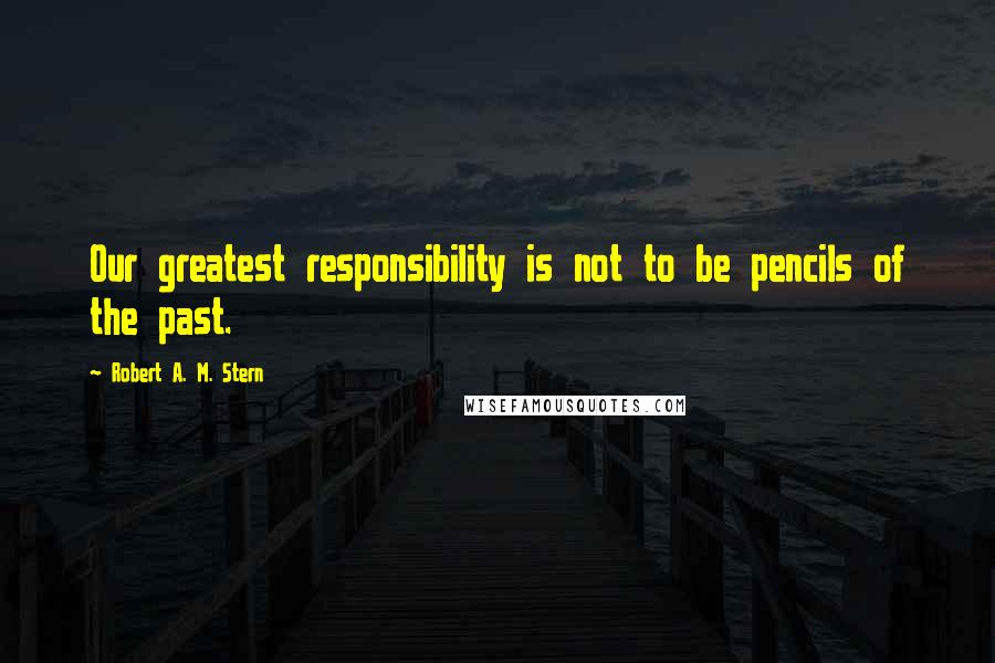 Robert A. M. Stern quotes: Our greatest responsibility is not to be pencils of the past.