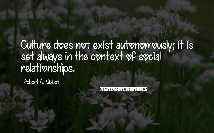 Robert A. Nisbet quotes: Culture does not exist autonomously; it is set always in the context of social relationships.