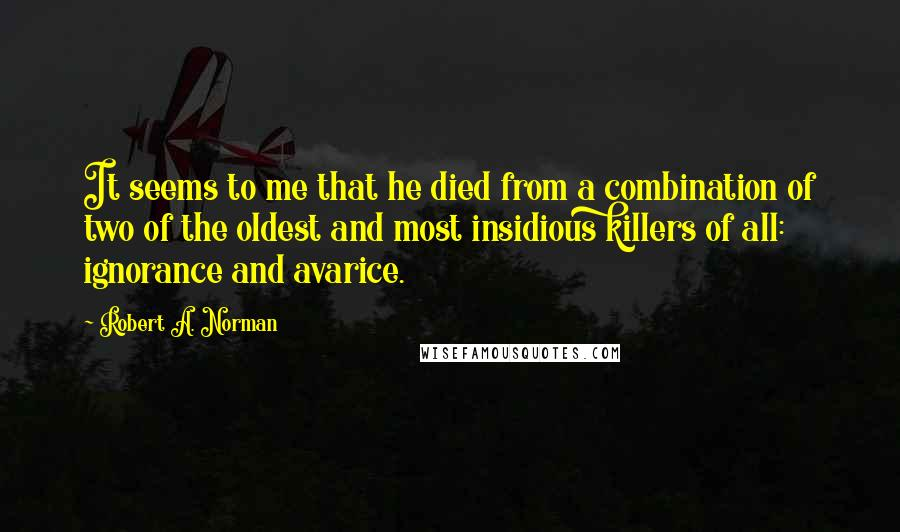 Robert A. Norman quotes: It seems to me that he died from a combination of two of the oldest and most insidious killers of all: ignorance and avarice.