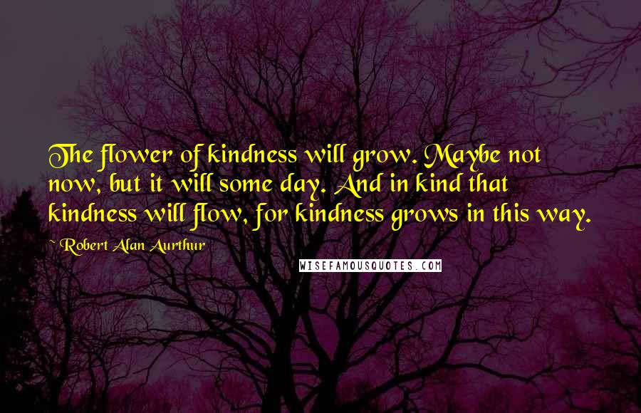 Robert Alan Aurthur quotes: The flower of kindness will grow. Maybe not now, but it will some day. And in kind that kindness will flow, for kindness grows in this way.