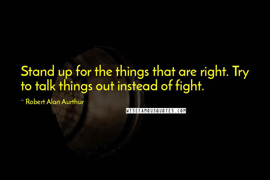 Robert Alan Aurthur quotes: Stand up for the things that are right. Try to talk things out instead of fight.