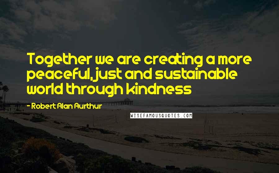 Robert Alan Aurthur quotes: Together we are creating a more peaceful, just and sustainable world through kindness