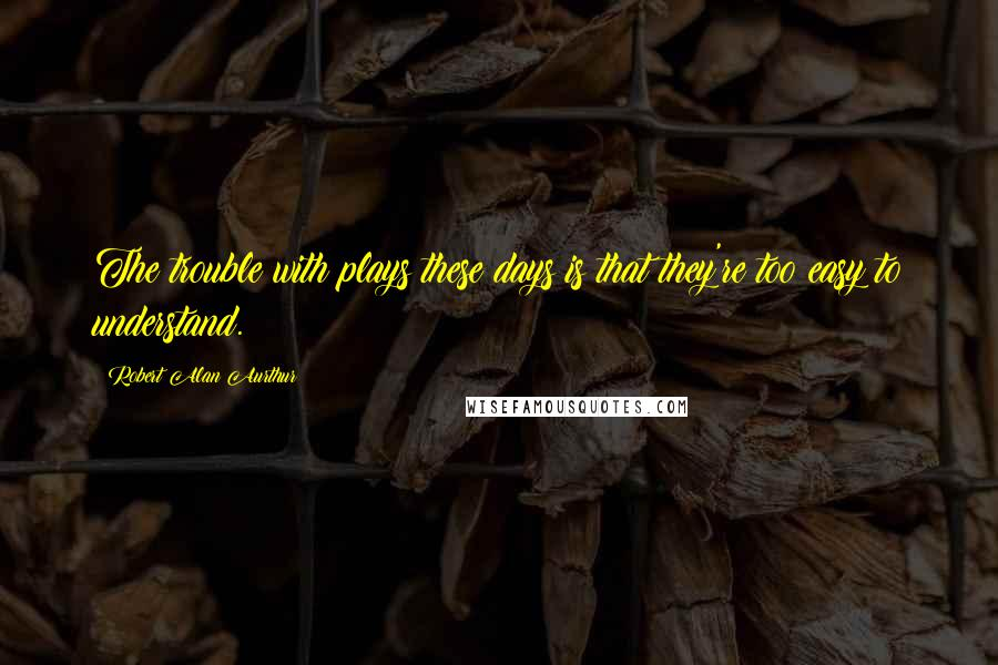 Robert Alan Aurthur quotes: The trouble with plays these days is that they're too easy to understand.