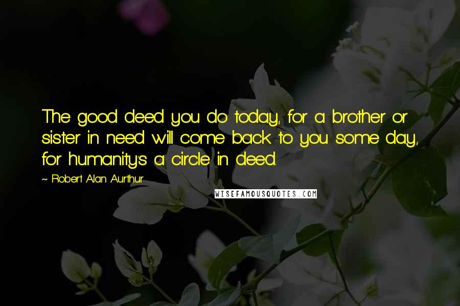 Robert Alan Aurthur quotes: The good deed you do today, for a brother or sister in need will come back to you some day, for humanity's a circle in deed.