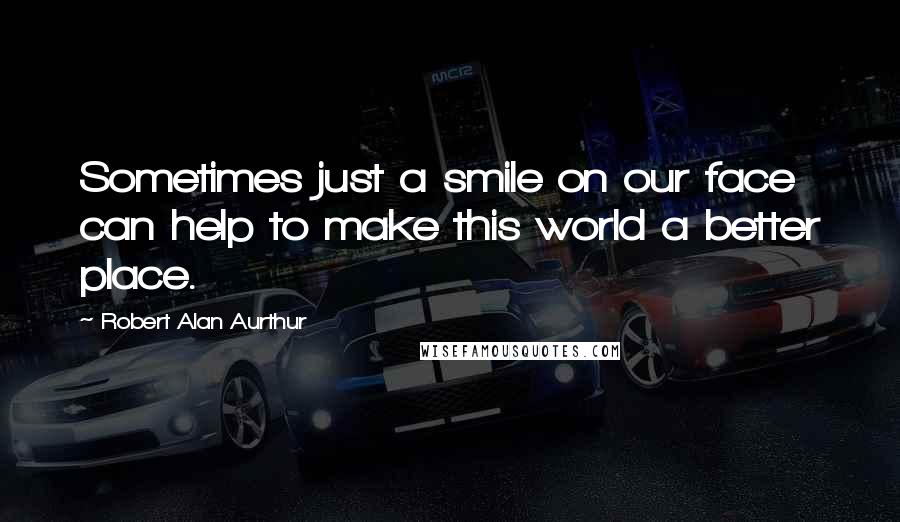 Robert Alan Aurthur quotes: Sometimes just a smile on our face can help to make this world a better place.