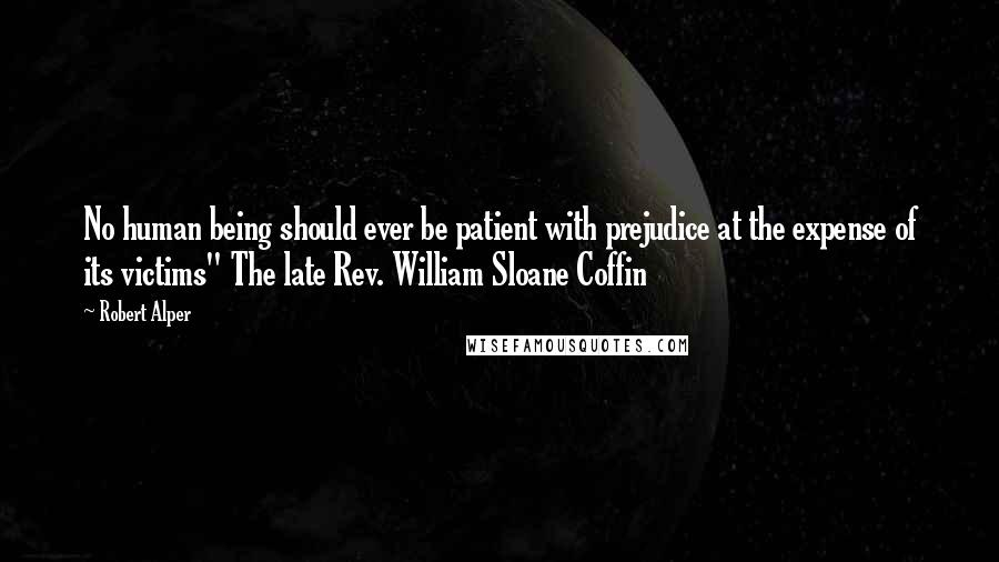 """Robert Alper quotes: No human being should ever be patient with prejudice at the expense of its victims"""" The late Rev. William Sloane Coffin"""